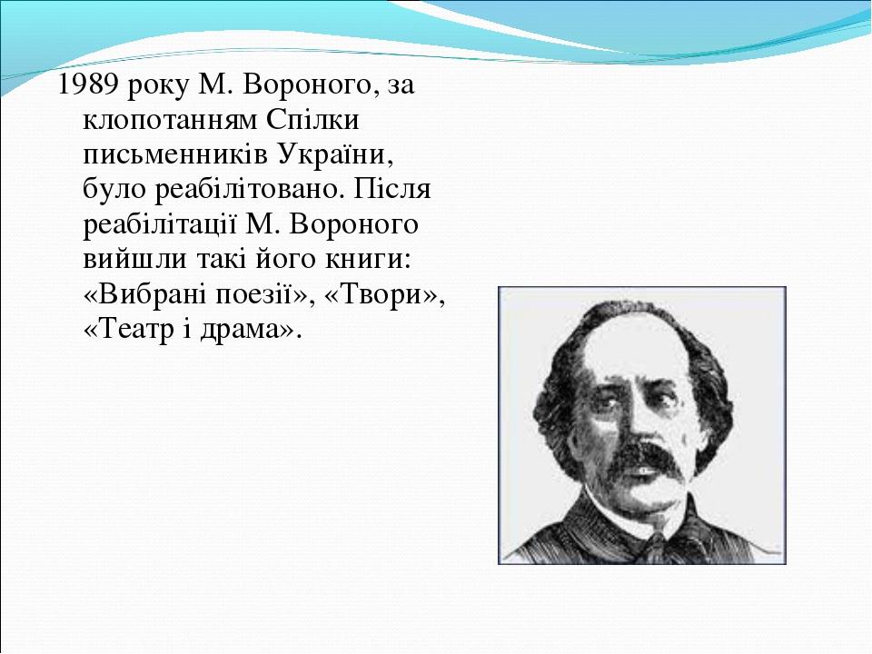 1989 року М. Вороного, за клопотанням Спілки письменників України, було реабі...
