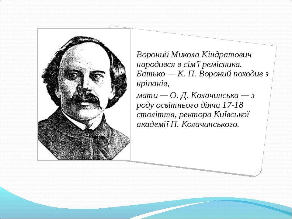 Вороний Микола Кіндратович народився в сім'ї ремісника. Батько — К. П. Ворони...