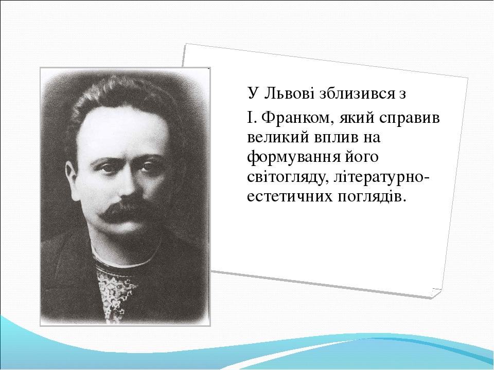 У Львові зблизився з І. Франком, який справив великий вплив на формування й...