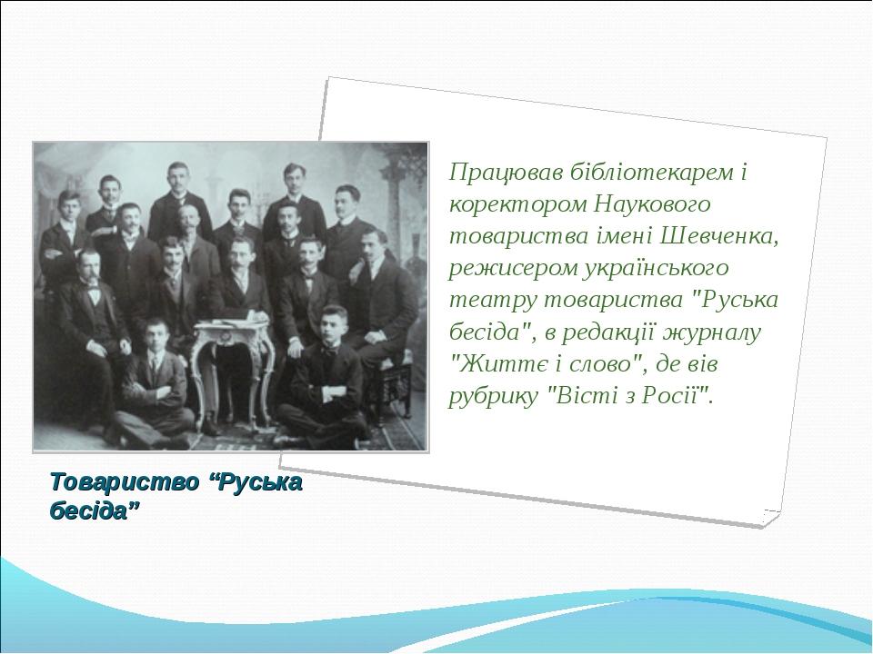 """Товариство """"Руська бесіда"""" Працював бібліотекарем і коректором Наукового това..."""