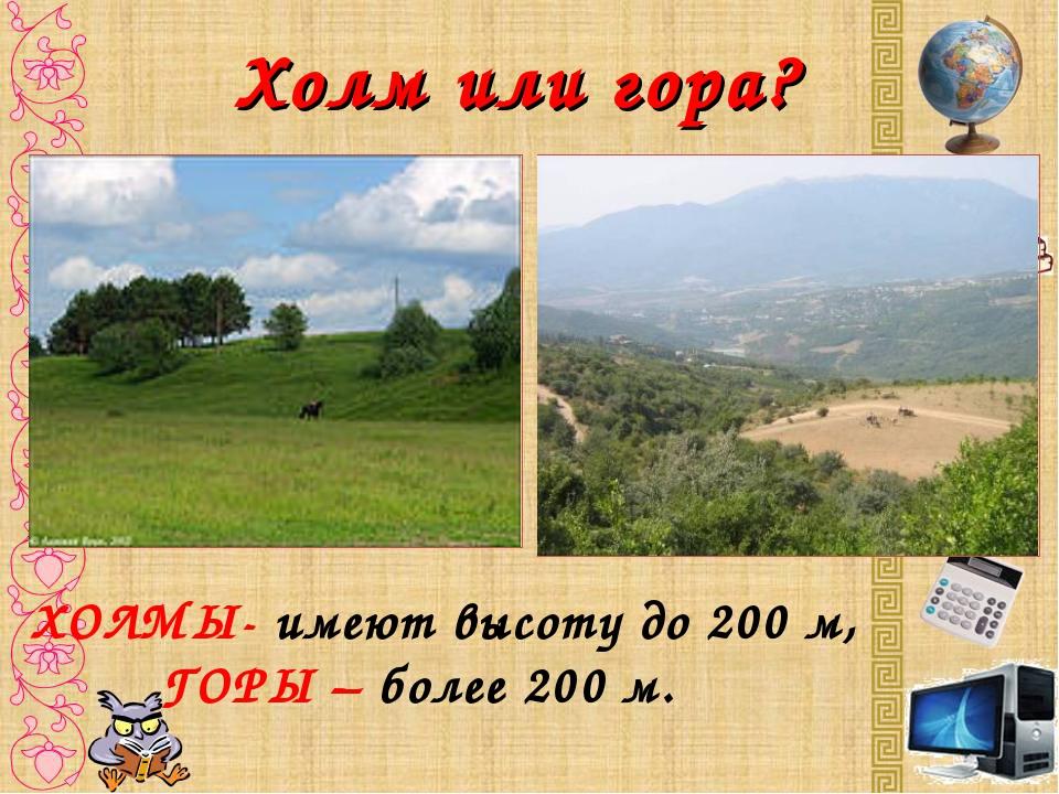 Холм или гора? ХОЛМЫ- имеют высоту до 200 м, ГОРЫ – более 200 м.