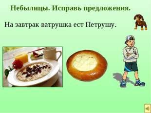 Небылицы. Исправь предложения. На завтрак ватрушка ест Петрушу.