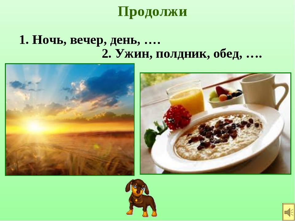 Продолжи 2. Ужин, полдник, обед, …. 1. Ночь, вечер, день, ….