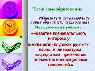 Тема самообразования  «Изучение и использование новых обучающих технологий»