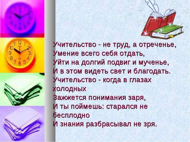 Учительство - не труд, а отреченье, Умение всего себя отдать, Уйти на долг...