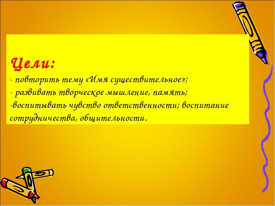 Цели: - повторить тему «Имя существительное»; - развивать творческое мышление...