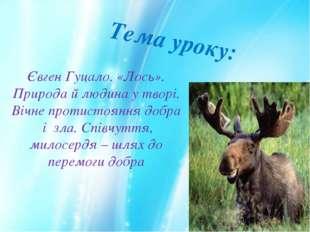 Тема уроку: Євген Гуцало. «Лось». Природа й людина у творі. Вічне протистоянн