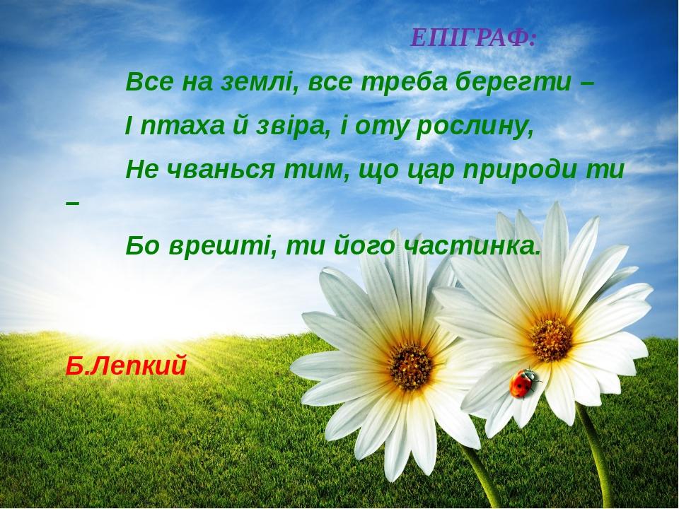 ЕПІГРАФ: Все на землі, все треба берегти – І птаха й звіра, і оту рослину,...