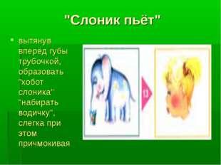 """""""Слоник пьёт"""" вытянув вперёд губы трубочкой, образовать """"хобот слоника"""" """"наби"""
