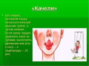 «Качели» рот открыт, кончиком языка коснуться изнутри верхних зубов, а затем