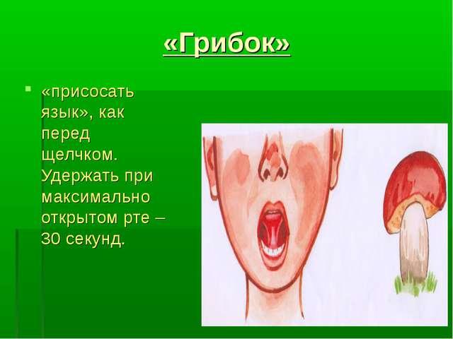 «Грибок» «присосать язык», как перед щелчком. Удержать при максимально открыт...