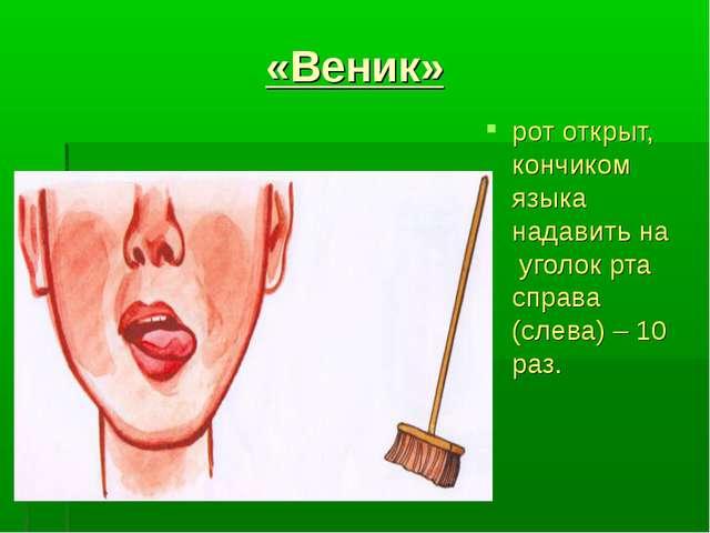«Веник» рот открыт, кончиком языка надавить на уголок рта справа (слева) – 10...