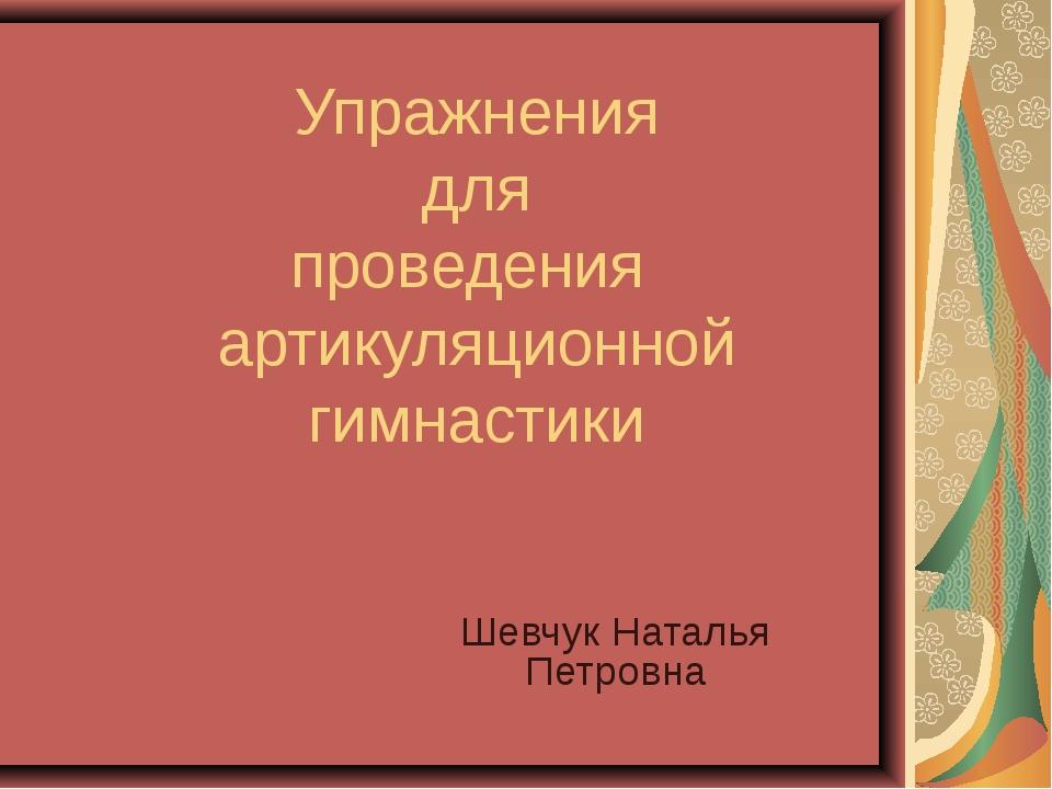 Упражнения для проведения артикуляционной гимнастики Шевчук Наталья Петровна