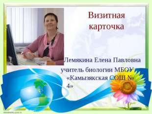 Визитная карточка Лемякина Елена Павловна учитель биологии МБОУ «Камызякская