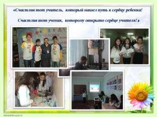 «Счастлив тот учитель, который нашел путь к сердцу ребенка! Счастлив тот уче