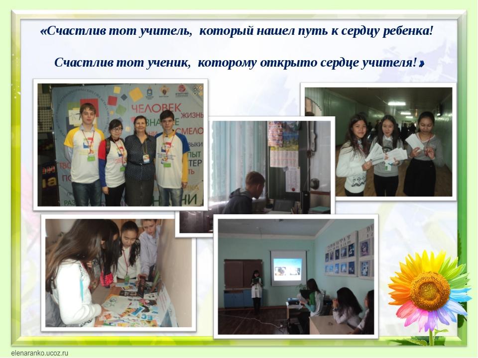 «Счастлив тот учитель, который нашел путь к сердцу ребенка! Счастлив тот уче...