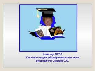 Команда ПУПС Юрьевская средняя общеобразовательная школа руководитель: Сороки