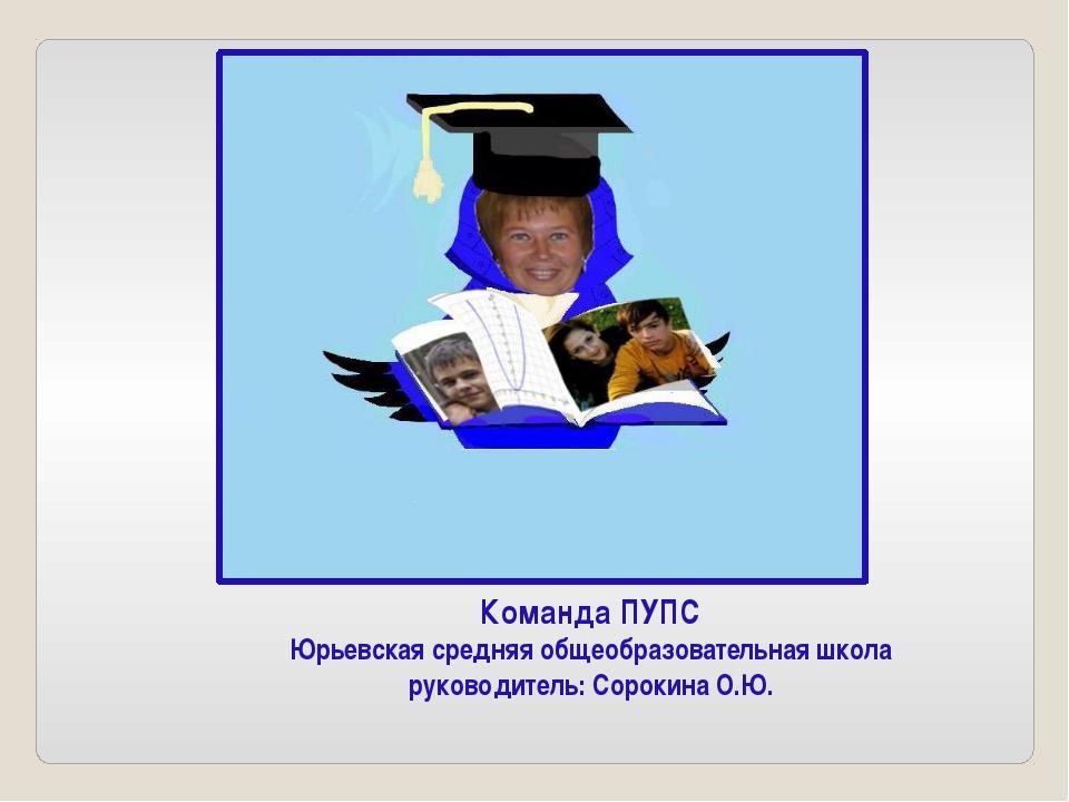 Команда ПУПС Юрьевская средняя общеобразовательная школа руководитель: Сороки...