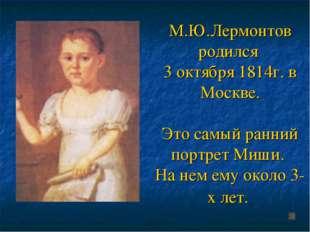 М.Ю.Лермонтов родился 3 октября 1814г. в Москве. Это самый ранний портрет Миш
