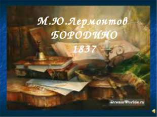 М.Ю.Лермонтов БОРОДИНО 1837