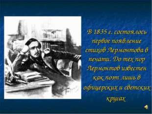 В 1835 г. состоялось первое появление стихов Лермонтова в печати. До тех пор