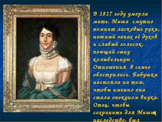 В 1817 году умерла мать. Миша смутно помнит ласковые руки, нежный запах её ду...