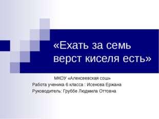 «Ехать за семь верст киселя есть» МКОУ «Алексеевская сош» Работа ученика 6 кл