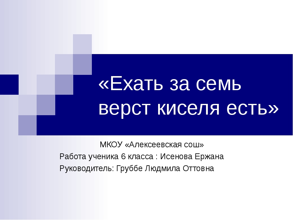 «Ехать за семь верст киселя есть» МКОУ «Алексеевская сош» Работа ученика 6 кл...