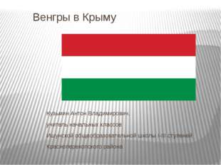 Венгры в Крыму Кузьмин Антон Владимирович, учитель начальных классов Ишунской