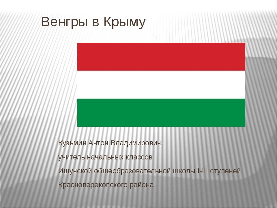 Венгры в Крыму Кузьмин Антон Владимирович, учитель начальных классов Ишунской...