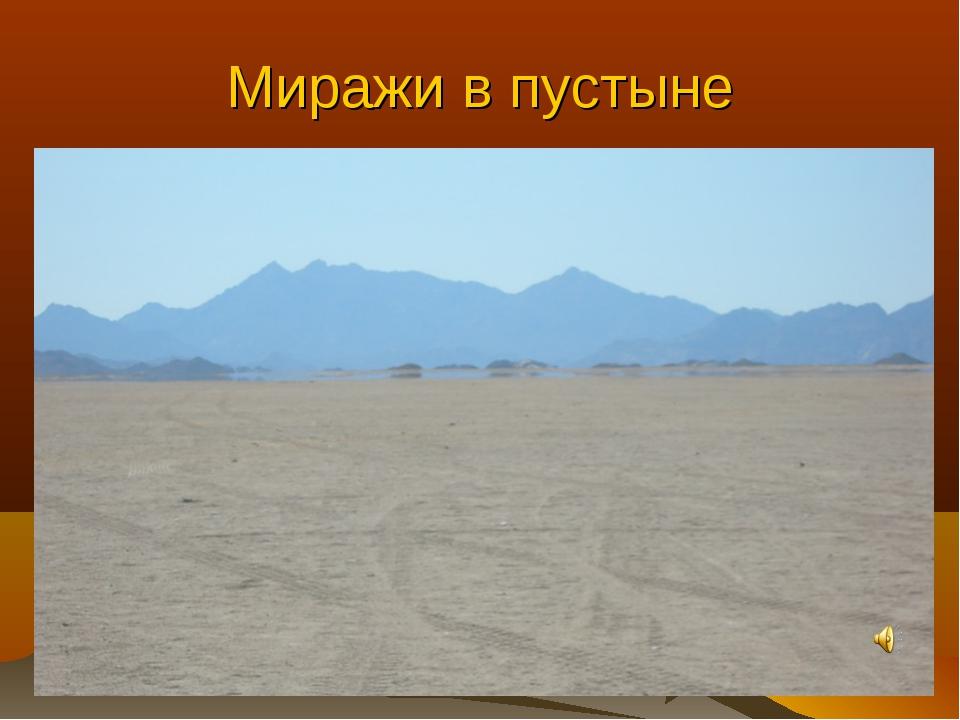 Миражи в пустыне Мираж — оптическое явление в атмосфере, которое проявляется...