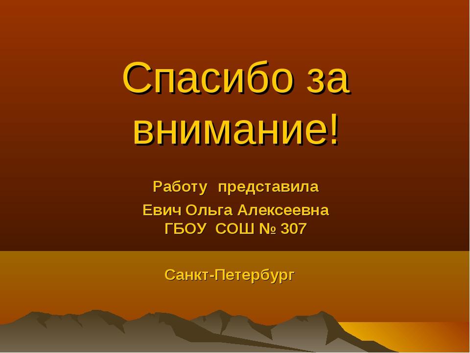 Спасибо за внимание! Работу представила Евич Ольга Алексеевна ГБОУ СОШ № 307...