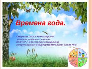 Времена года. Смирнова Лидия Александровна учитель начальных классов КС(К)ОУ