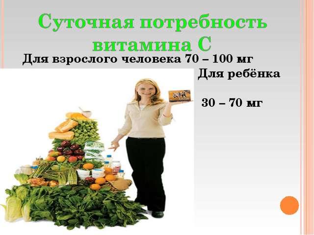 Для взрослого человека 70 – 100 мг Для ребёнка 30 – 70 мг
