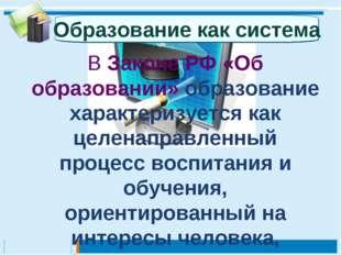 В Законе РФ «Об образовании» образование характеризуется как целенаправленный