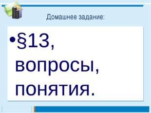 Домашнее задание: §13, вопросы, понятия.