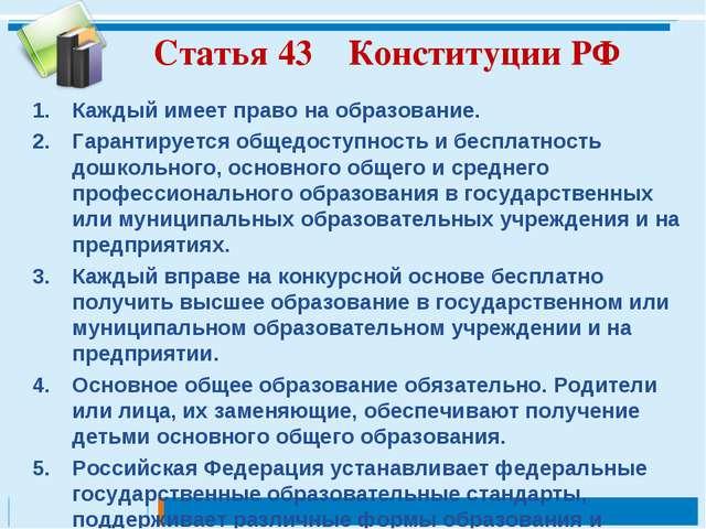 Статья 43 Конституции РФ Каждый имеет право на образование. Гарантируется общ...