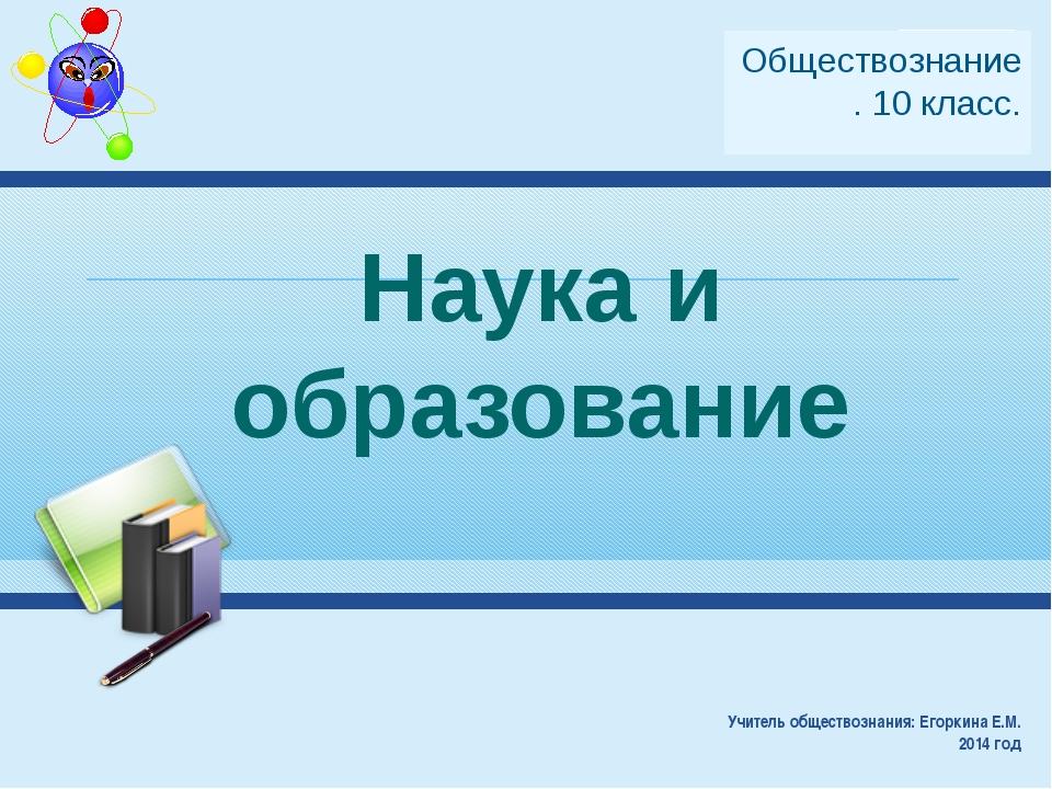 Наука и образование Учитель обществознания: Егоркина Е.М. 2014 год Обществозн...