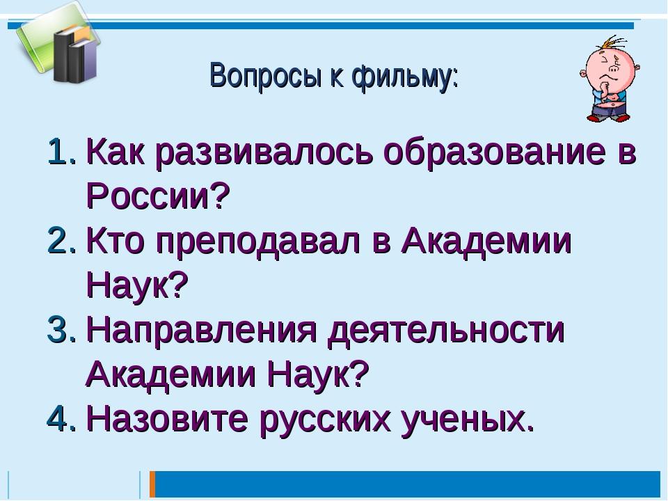Вопросы к фильму: Как развивалось образование в России? Кто преподавал в Акад...