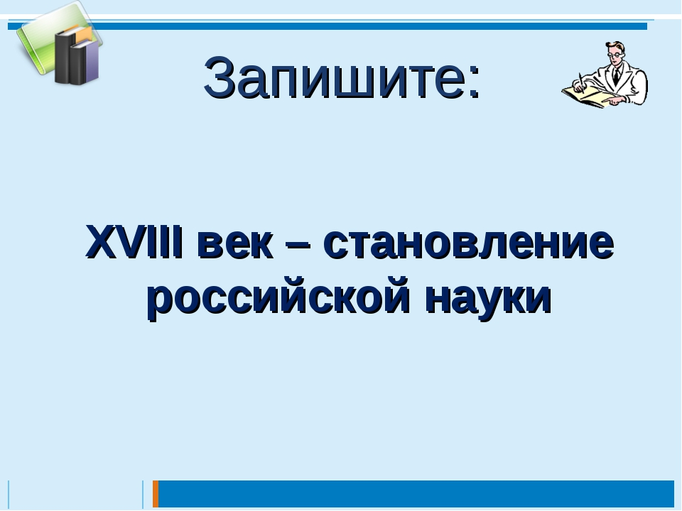 Запишите: XVIII век – становление российской науки