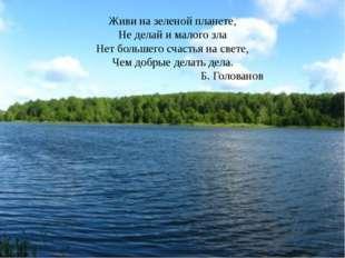 Живи на зеленой планете, Не делай и малого зла Нет большего счастья на свете,