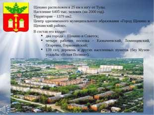 Щекино расположен в 25 км к югу от Тулы. Население 6405 тыс. человек (на 2000
