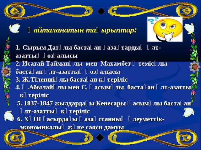 Қайталанатын тақырыптар: 1. Сырым Датұлы бастаған қазақтардың ұлт-азаттық қо...