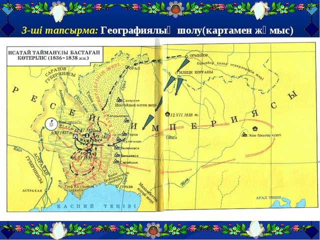 3-ші тапсырма: Географиялық шолу(картамен жұмыс) Шарты:
