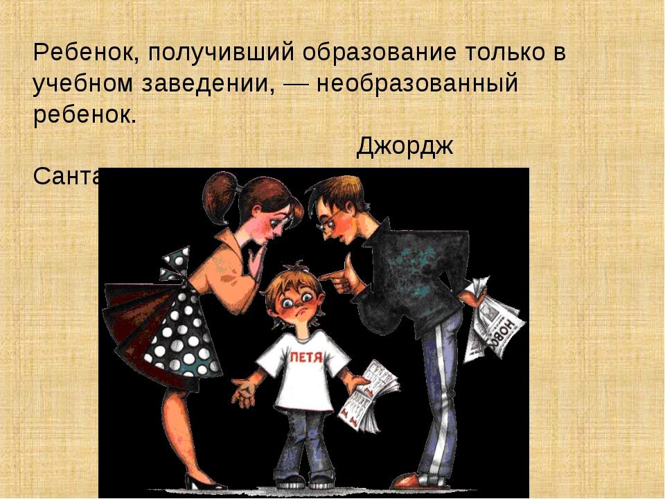 Ребенок, получивший образование только в учебном заведении, — необразованный...