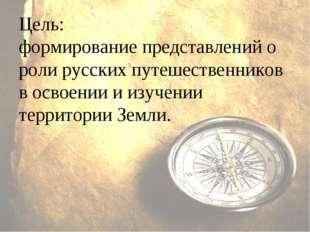 Цель: формирование представлений о роли русских путешественников в освоении и