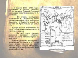 В период 1736—1739 годов участвовал в работе Двинско-Обского отряда Велик