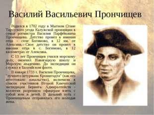 Василий Васильевич Прончищев Родился в 1702 году в Мытном Стане Тарусского уе
