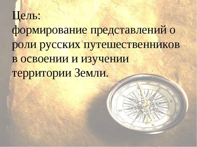 Цель: формирование представлений о роли русских путешественников в освоении и...