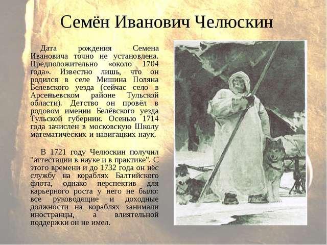 Семён Иванович Челюскин Дата рождения Семена Ивановича точно не установлена....